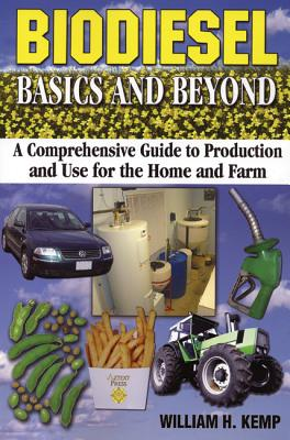 Biodiesel Basics and Beyond: A Comprehensive Guide to Production and Use for the Home and Farm - Kemp, William H