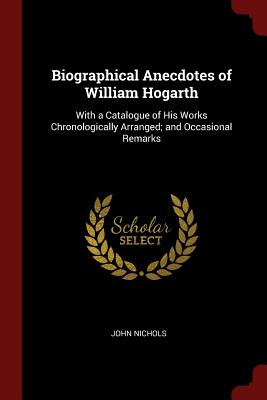 Biographical Anecdotes of William Hogarth: With a Catalogue of His Works Chronologically Arranged; And Occasional Remarks - Nichols, John