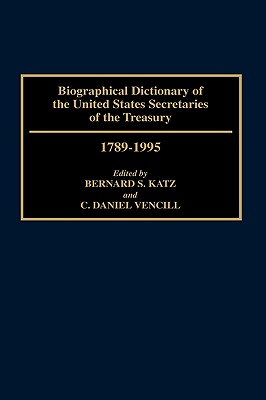 Biographical Dictionary of the United States Secretaries of the Treasury, 1789-1995 - Katz, Bernard S, and Vencil, C Daniel (Editor), and Vencil, Daniel (Editor)