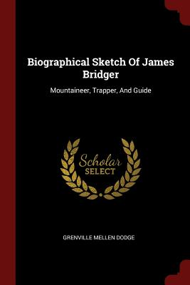 Biographical Sketch of James Bridger: Mountaineer, Trapper, and Guide - Dodge, Grenville Mellen