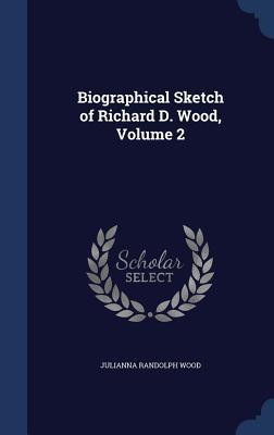 Biographical Sketch of Richard D. Wood, Volume 2 - Wood, Julianna Randolph