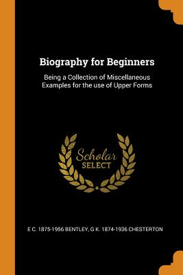 Biography for Beginners: Being a Collection of Miscellaneous Examples for the Use of Upper Forms - Bentley, E C 1875-1956, and Chesterton, G K 1874-1936