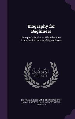 Biography for Beginners: Being a Collection of Miscellaneous Examples for the Use of Upper Forms - Bentley, E C 1875-1956, and Chesterton, G K