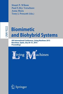 Biomimetic and Biohybrid Systems: 4th International Conference, Living Machines 2015, Barcelona, Spain, July 28 - 31, 2015, Proceedings - Wilson, Stuart P (Editor), and Verschure, Paul F M J (Editor), and Mura, Anna (Editor)