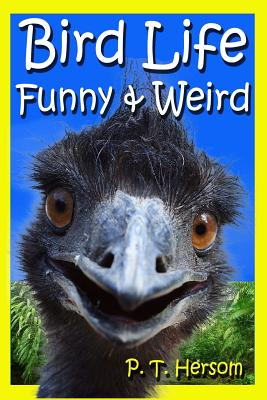 Bird Life Funny & Weird Feathered Animals: Learn with Amazing Bird Pictures and Fun Facts about Birds - Hersom, P T