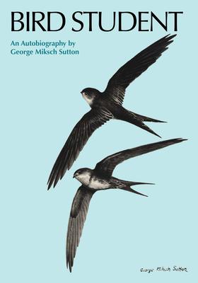 Bird Student: An Autobiography - Sutton, George Miksch