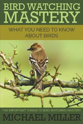 Bird Watching Mastery: What You Need to Know about Birds: The Important Things to Bird Watching Mastery - Miller, Michael