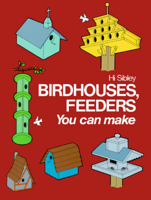 Birdhouses, Feeders You Can Make: Enrich, Extend, and Apply Learning - Sibley, Hi, and Sibly, Hi