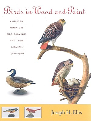 Birds in Wood and Paint: American Miniature Bird Carvings and Their Carvers, 1900-1970 - Ellis, Joseph H