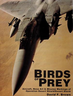 Birds of Prey: Aircraft, Nose Art & Mission Markings of Operation Desert Shield/Desert Storm - Brown, David F
