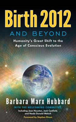 Birth 2012 and Beyond: Humanity's Great Shift to the Age of Conscious Evolution - Hubbard, Barbara Marx