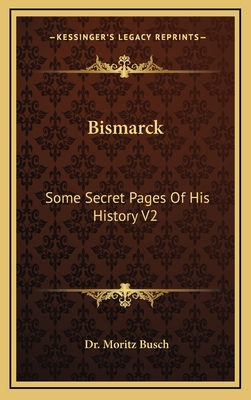 Bismarck: Some Secret Pages of His History V2 - Busch, Moritz, Dr.
