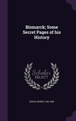 Bismarck; Some Secret Pages of His History - Busch, Moritz, Dr.