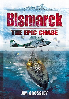 Bismarck: The Epic Chase: The Sinking of the German Menace - Crossley, James