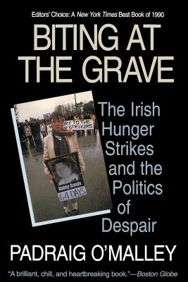Biting at the Grave: The Irish Hunger Strikes and the Politics of Despair - O'Malley, Padraig