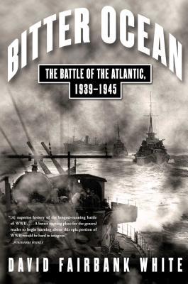 Bitter Ocean: The Battle of the Atlantic, 1939-1945 - White, David Fairbank