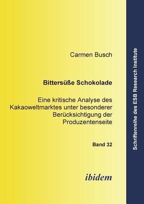 Bitters?sse Schokolade. Eine Kritische Analyse Des Kakaoweltmarktes Unter Besonderer Ber?cksichtigung Der Produzentenseite - Busch, Carmen, and Altmann, Jorn (Editor), and Schneck, Ottmar (Editor)