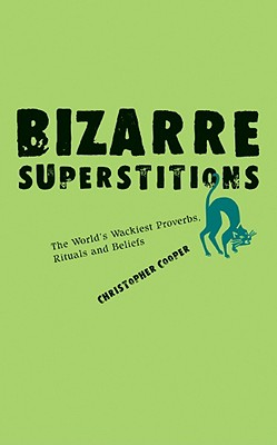 Bizarre Superstitions: The World's Wackiest Proverbs, Rituals and Beliefs - Cooper, Christopher, Dr.