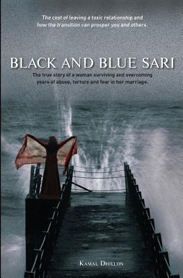 Black and Blue Sari: The true story of a woman surviving and overcoming years of abuse, torture and fear in her marriage - Dhillon, Kamal K