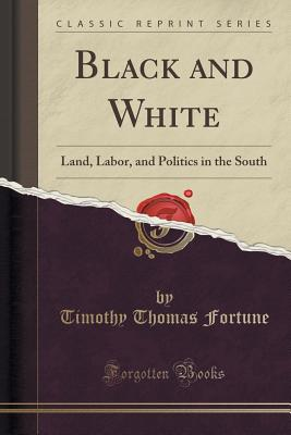 Black and White: Land, Labor, and Politics in the South (Classic Reprint) - Fortune, Timothy Thomas