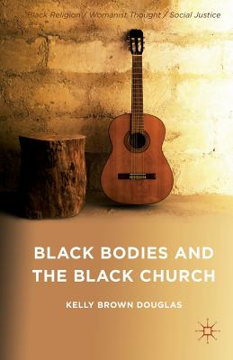 Black Bodies and the Black Church: A Blues Slant - Douglas, Kelly Brown
