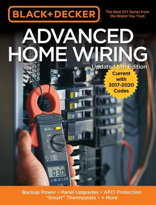 Black & Decker Advanced Home Wiring, 5th Edition: Backup Power - Panel Upgrades - Afci Protection - Smart Thermostats - + More - Editors of Cool Springs Press