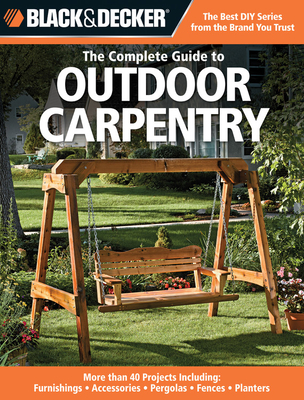 Black & Decker Complete Guide to Outdoor Carpentry: More Than 40 Projects Including: Furnishings - Accessories - Pergolas - Fences - Planters - Creative Publishing International, and Stanley, Tracy (Editor), and Johanson, Mark (Editor)