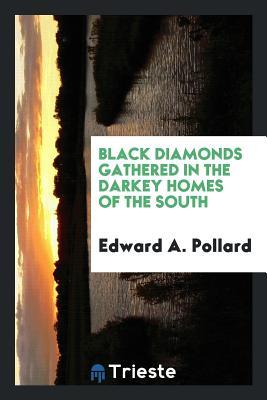 Black Diamonds Gathered in the Darkey Homes of the South - Pollard, Edward A