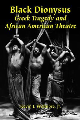 Black Dionysus: Greek Tragedy and African American Theatre - Wetmore, Kevin J, Jr.