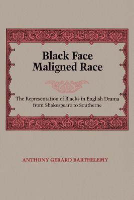 Black Face Maligned Race: The Representation of Blacks in English Drama from Shakespeare to Southerne - Barthelemy, Anthony Gerard