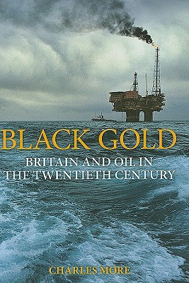 Black Gold: Britain and Oil in the Twentieth Century - More, Charles