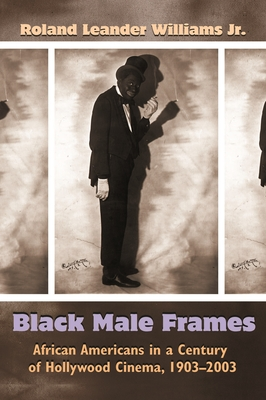Black Male Frames: African Americans in a Century of Hollywood Cinema, 1903-2003 - Williams Jr, Roland Leander