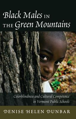 Black Males in the Green Mountains: Colorblindness and Cultural Competence in Vermont Public Schools - Dunbar, Denise Helen