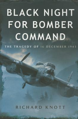 Black Night for Bomber Command: The Tragedy of 16 December 1943 - Knott, Richard