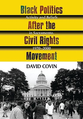 Black Politics After the Civil Rights Movement: Activity and Beliefs in Sacramento, 1970-2000 - Covin, David