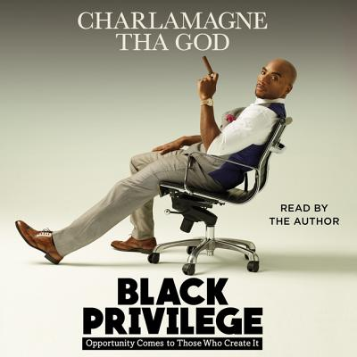 Black Privilege: Opportunity Comes to Those Who Create It - God, Charlamagne Tha (Read by), and Tha God, Charlamagne (Read by)