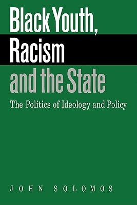 Black Youth, Racism and the State: The Politics of Ideology and Policy - Solomos, John, Professor