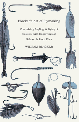 Blacker's Art of Flymaking - Comprising Angling, & Dying of Colours, with Engravings of Salmon & Trout Flies - Blacker, William