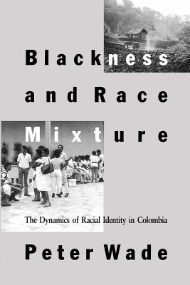 Blackness and Race Mixture: The Dynamics of Racial Identity in Colombia - Wade, Peter, Professor
