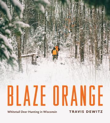 Blaze Orange: Whitetail Deer Hunting in Wisconsin - Dewitz, Travis, and Garver, Thomas H (Foreword by)