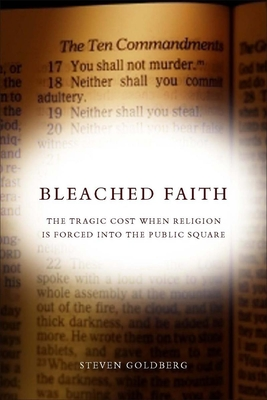 Bleached Faith: The Tragic Cost When Religion Is Forced Into the Public Square - Goldberg, Steven