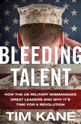 Bleeding Talent: How the US Military Mismanages Great Leaders and Why It's Time for a Revolution - Kane, Tim
