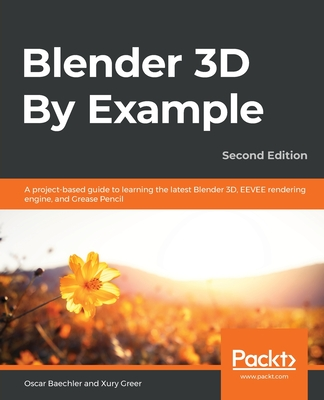 Blender 3D By Example: A project-based guide to learning the latest Blender 3D, EEVEE rendering engine, and Grease Pencil, 2nd Edition - Baechler, Oscar, and Greer, Xury