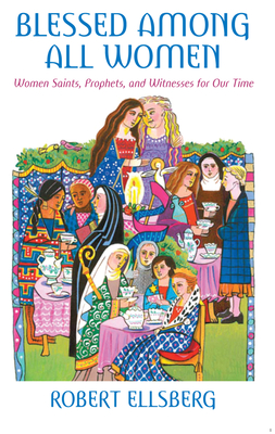 Blessed Among All Women: Women Saints, Prophets, and Witnesses for Our Time - Ellsberg, Robert