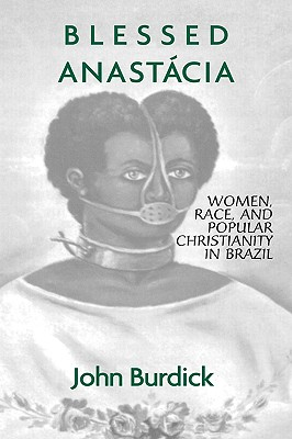 Blessed Anastacia: Women, Race and Popular Christianity in Brazil - Burdick, John