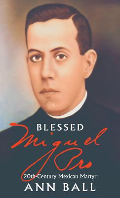Blessed Miguel Pro: 20th Century Mexican Martyr - Ball, Ann
