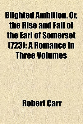 Blighted Ambition, Or, the Rise and Fall of the Earl of Somerset (Volume 723); A Romance in Three Volumes - Carr, Robert