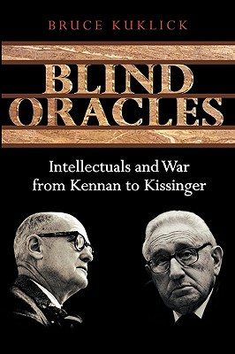 Blind Oracles: Intellectuals and War from Kennan to Kissinger - Kuklick, Bruce