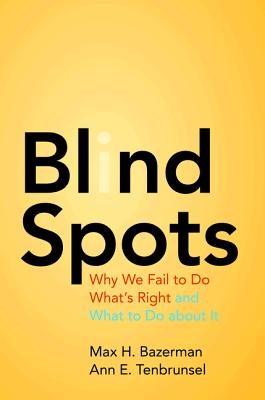 Blind Spots: Why We Fail to Do What's Right and What to Do about It - Bazerman, Max H, and Tenbrunsel, Ann E