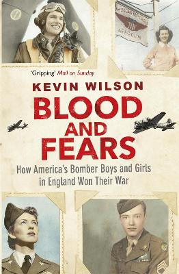 Blood and Fears: How America's Bomber Boys and Girls in England Won their War - Wilson, Kevin